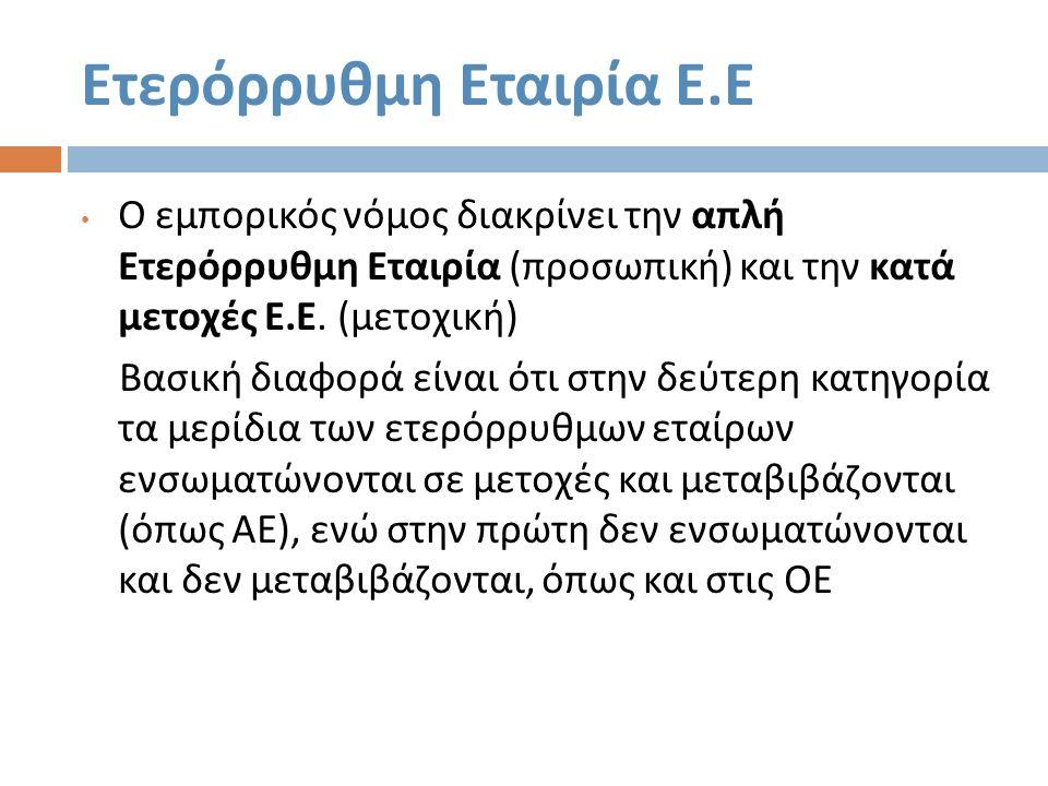 Ετερόρρυθμη Εταιρία Ε. Ε Ο εμπορικός νόμος διακρίνει την απλή Ετερόρρυθμη Εταιρία ( προσωπική ) και την κατά μετοχές Ε. Ε. ( μετοχική ) Βασική διαφορά