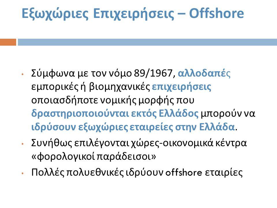 Εξωχώριες Επιχειρήσεις – Offshore Σύμφωνα με τον νόμο 89/1967, αλλοδαπές εμπορικές ή βιομηχανικές επιχειρήσεις οποιασδήποτε νομικής μορφής που δραστηρ