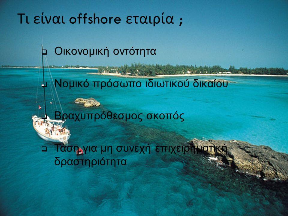 Τι είναι offshore εταιρία ;  Οικονομική οντότητα  Νομικό πρόσωπο ιδιωτικού δικαίου  Βραχυπρόθεσμος σκοπός  Τάση για μη συνεχή επιχειρηματική δραστ