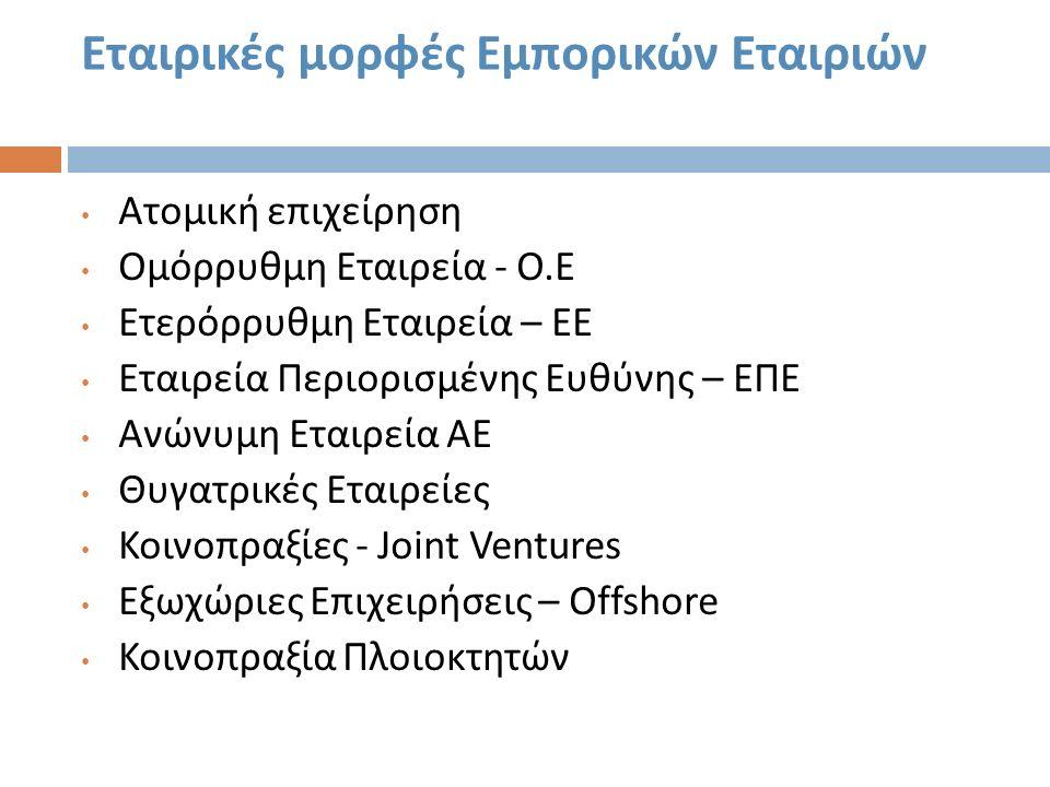 Εταιρικές μορφές Εμπορικών Εταιριών Ατομική επιχείρηση Ομόρρυθμη Εταιρεία - Ο. Ε Ετερόρρυθμη Εταιρεία – ΕΕ Εταιρεία Περιορισμένης Ευθύνης – ΕΠΕ Ανώνυμ