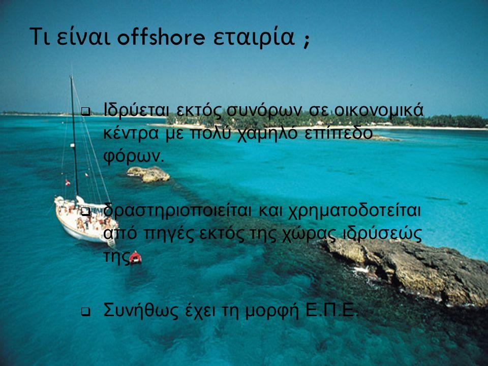 Τι είναι offshore εταιρία ;  Ιδρύεται εκτός συνόρων σε οικονομικά κέντρα με πολύ χαμηλό επίπεδο φόρων.  δραστηριοποιείται και χρηματοδοτείται από πη