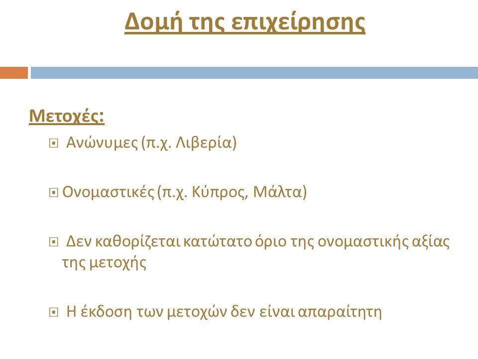 Δομή της επιχείρησης Μετοχές :  Ανώνυμες ( π. χ. Λιβερία )  Ονομαστικές ( π. χ. Κύπρος, Μάλτα )  Δεν καθορίζεται κατώτατο όριο της ονομαστικής αξία