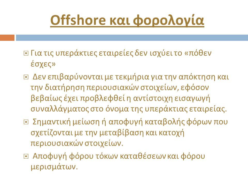 Offshore και φορολογία  Για τις υπεράκτιες εταιρείες δεν ισχύει το « πόθεν έσχες »  Δεν επιβαρύνονται με τεκμήρια για την απόκτηση και την διατήρηση