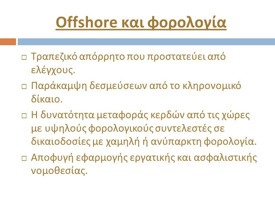 Offshore και φορολογία  Τραπεζικό απόρρητο που προστατεύει από ελέγχους.  Παράκαμψη δεσμεύσεων από το κληρονομικό δίκαιο.  Η δυνατότητα μεταφοράς κ
