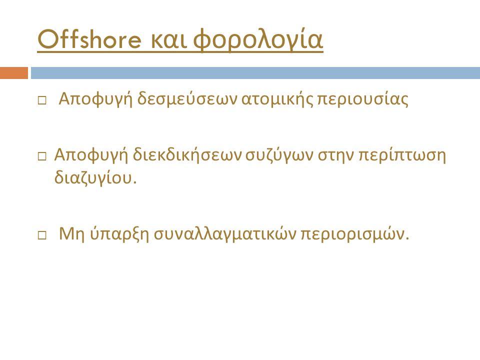 Offshore και φορολογία  Αποφυγή δεσμεύσεων ατομικής περιουσίας  Αποφυγή διεκδικήσεων συζύγων στην περίπτωση διαζυγίου.  Μη ύπαρξη συναλλαγματικών π