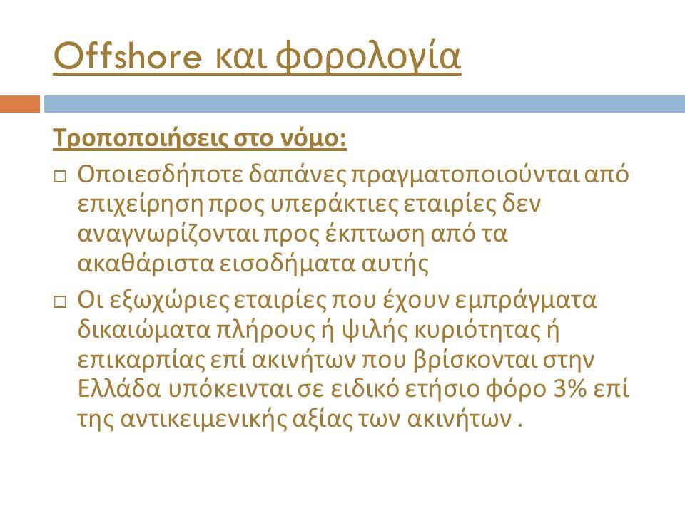 Offshore και φορολογία Τροποποιήσεις στο νόμο :  Οποιεσδήποτε δαπάνες πραγματοποιούνται από επιχείρηση προς υπεράκτιες εταιρίες δεν αναγνωρίζονται πρ
