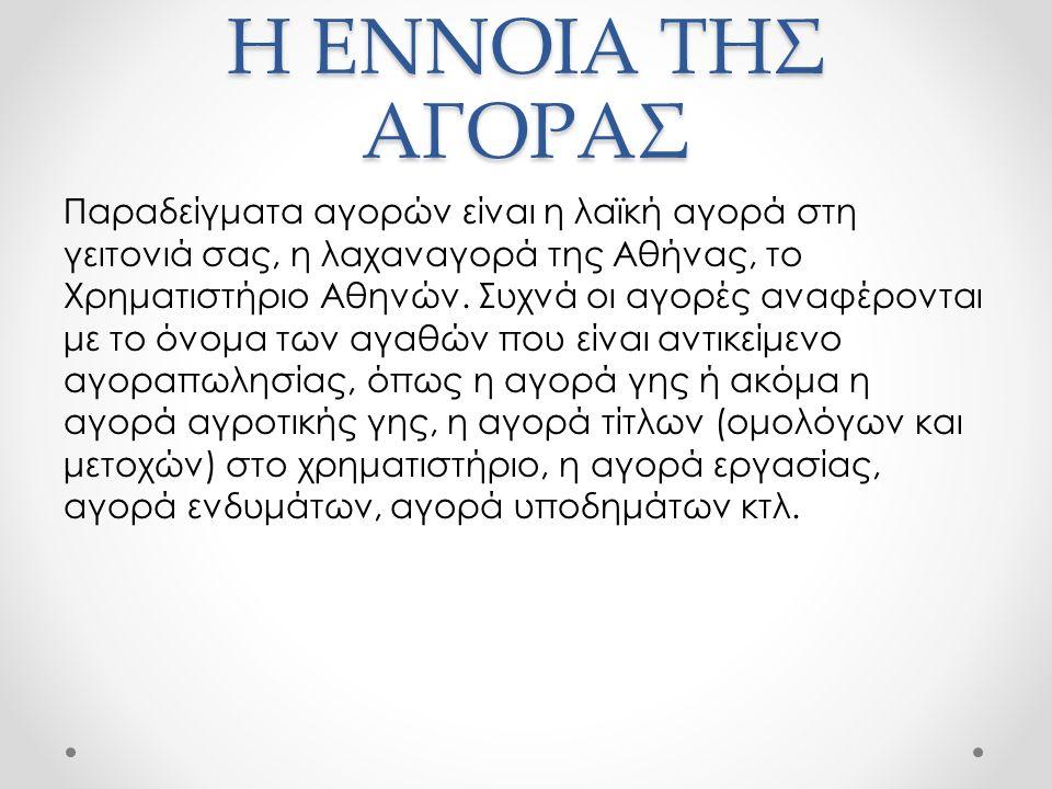 Η ΕΝΝΟΙΑ ΤΗΣ ΑΓΟΡΑΣ Παραδείγματα αγορών είναι η λαϊκή αγορά στη γειτονιά σας, η λαχαναγορά της Αθήνας, το Χρηματιστήριο Αθηνών.