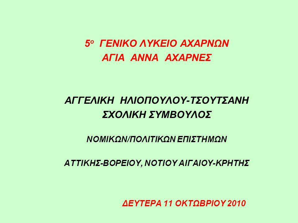 5 ο ΓΕΝΙΚΟ ΛΥΚΕΙΟ ΑΧΑΡΝΩΝ ΑΓΙΑ ΑΝΝΑ ΑΧΑΡΝΕΣ ΑΓΓΕΛΙΚΗ ΗΛΙΟΠΟΥΛΟΥ-ΤΣΟΥΤΣΑΝΗ ΣΧΟΛΙΚΗ ΣΥΜΒΟΥΛΟΣ ΝΟΜΙΚΩΝ/ΠΟΛΙΤΙΚΩΝ ΕΠΙΣΤΗΜΩΝ ΑΤΤΙΚΗΣ-ΒΟΡΕΙΟΥ, ΝΟΤΙΟΥ ΑΙΓΑΙΟΥ-ΚΡΗΤΗΣ ΔΕΥΤΕΡΑ 11 ΟΚΤΩΒΡΙΟΥ 2010