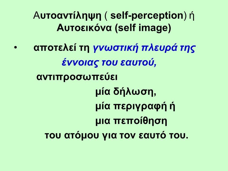 Αυτοαντίληψη ( self-perception) ή Αυτοεικόνα (self image) αποτελεί τη γνωστική πλευρά της έννοιας του εαυτού, αντιπροσωπεύει μία δήλωση, μία περιγραφή ή μια πεποίθηση του ατόμου για τον εαυτό του.