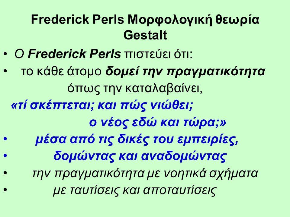 Frederick Perls Μορφολογική θεωρία Gestalt Ο Frederick Perls πιστεύει ότι: το κάθε άτομο δομεί την πραγματικότητα όπως την καταλαβαίνει, «τί σκέπτεται; και πώς νιώθει; ο νέος εδώ και τώρα;» μέσα από τις δικές του εμπειρίες, δομώντας και αναδομώντας την πραγματικότητα με νοητικά σχήματα με ταυτίσεις και αποταυτίσεις