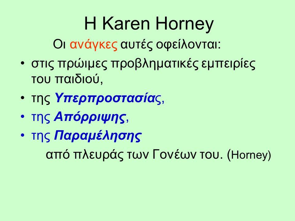 Η Karen Horney Οι ανάγκες αυτές οφείλονται: στις πρώιμες προβληματικές εμπειρίες του παιδιού, της Υπερπροστασίας, της Απόρριψης, της Παραμέλησης από πλευράς των Γονέων του.