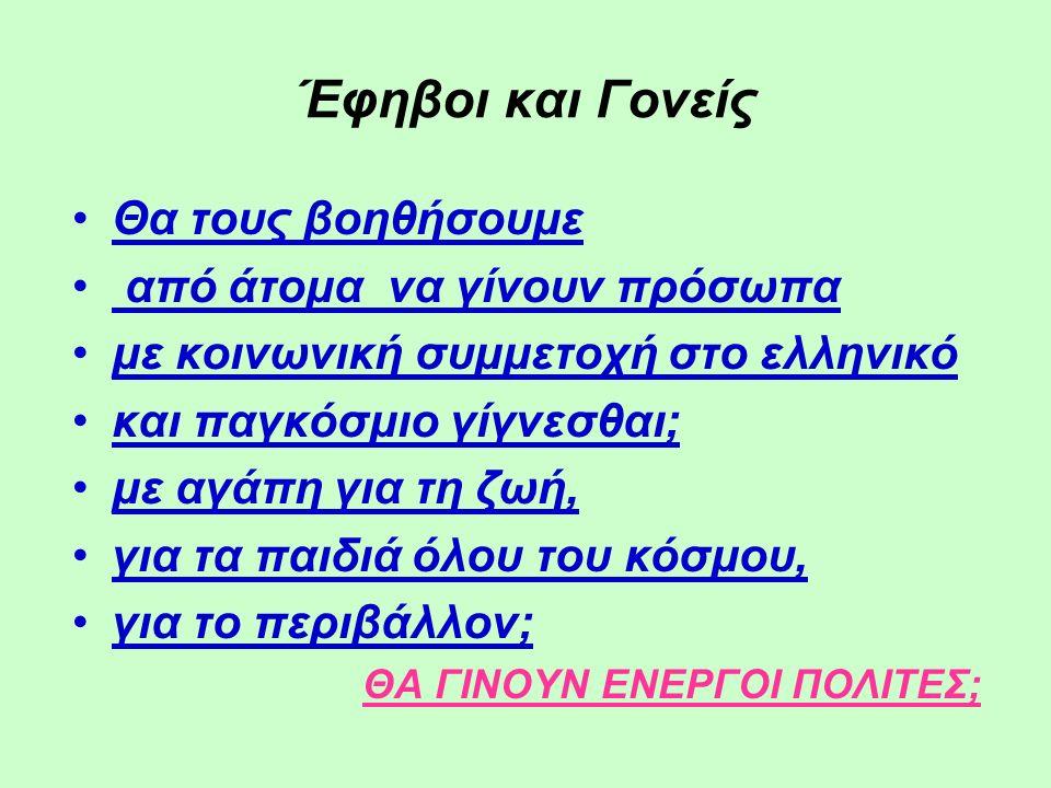 Έφηβοι και Γονείς Θα τους βοηθήσουμε από άτομα να γίνουν πρόσωπα με κοινωνική συμμετοχή στο ελληνικό και παγκόσμιο γίγνεσθαι; με αγάπη για τη ζωή, για τα παιδιά όλου του κόσμου, για το περιβάλλον; ΘΑ ΓΙΝΟΥΝ ΕΝΕΡΓΟΙ ΠΟΛΙΤΕΣ;