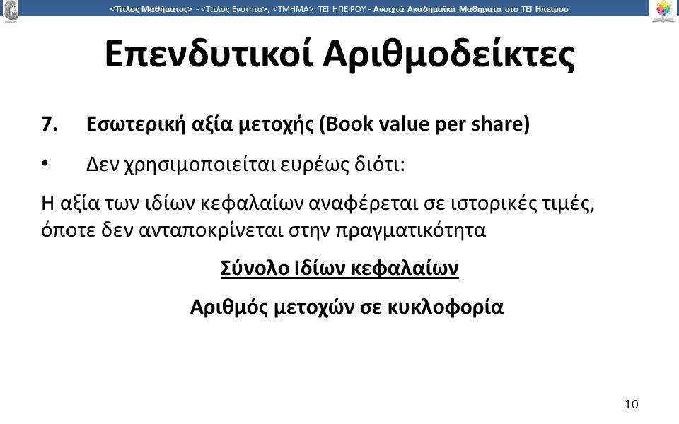 1010 -,, ΤΕΙ ΗΠΕΙΡΟΥ - Ανοιχτά Ακαδημαϊκά Μαθήματα στο ΤΕΙ Ηπείρου Επενδυτικοί Αριθμοδείκτες 7.Εσωτερική αξία μετοχής (Book value per share) Δεν χρησιμοποιείται ευρέως διότι: Η αξία των ιδίων κεφαλαίων αναφέρεται σε ιστορικές τιμές, όποτε δεν ανταποκρίνεται στην πραγματικότητα Σύνολο Ιδίων κεφαλαίων Αριθμός μετοχών σε κυκλοφορία 10