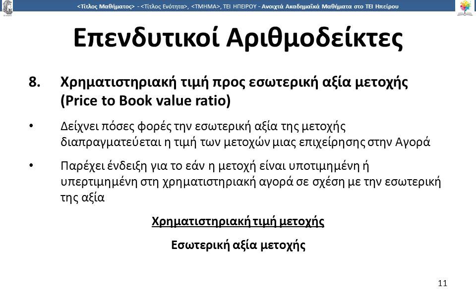 1 -,, ΤΕΙ ΗΠΕΙΡΟΥ - Ανοιχτά Ακαδημαϊκά Μαθήματα στο ΤΕΙ Ηπείρου Επενδυτικοί Αριθμοδείκτες 8.Χρηματιστηριακή τιμή προς εσωτερική αξία μετοχής (Price to Book value ratio) Δείχνει πόσες φορές την εσωτερική αξία της μετοχής διαπραγματεύεται η τιμή των μετοχών μιας επιχείρησης στην Αγορά Παρέχει ένδειξη για το εάν η μετοχή είναι υποτιμημένη ή υπερτιμημένη στη χρηματιστηριακή αγορά σε σχέση με την εσωτερική της αξία Χρηματιστηριακή τιμή μετοχής Εσωτερική αξία μετοχής 11