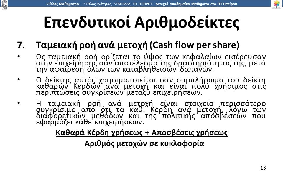 1313 -,, ΤΕΙ ΗΠΕΙΡΟΥ - Ανοιχτά Ακαδημαϊκά Μαθήματα στο ΤΕΙ Ηπείρου Επενδυτικοί Αριθμοδείκτες 7.Ταμειακή ροή ανά μετοχή (Cash flow per share) Ως ταμειακή ροή ορίζεται το ύψος των κεφαλαίων εισέρευσαν στην επιχείρησης σαν αποτέλεσμα της δραστηριότητας της, μετά την αφαίρεση όλων των καταβληθεισών δαπανών.