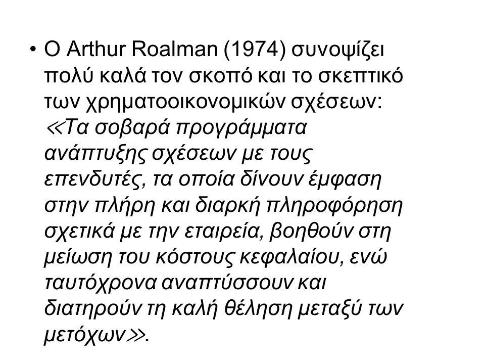 Ο Arthur Roalman (1974) συνοψίζει πολύ καλά τον σκοπό και το σκεπτικό των χρηματοοικονομικών σχέσεων: ≪ Τα σοβαρά προγράμματα ανάπτυξης σχέσεων με τους επενδυτές, τα οποία δίνουν έμφαση στην πλήρη και διαρκή πληροφόρηση σχετικά με την εταιρεία, βοηθούν στη μείωση του κόστους κεφαλαίου, ενώ ταυτόχρονα αναπτύσσουν και διατηρούν τη καλή θέληση μεταξύ των μετόχων ≫.