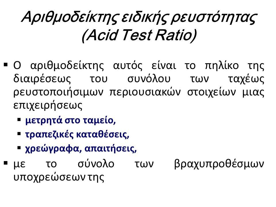 Αριθμοδείκτης ειδικής ρευστότητας (Acid Test Ratio)  Ο αριθμοδείκτης αυτός είναι το πηλίκο της διαιρέσεως του συνόλου των ταχέως ρευστοποιήσιμων περιουσιακών στοιχείων μιας επιχειρήσεως  μετρητά στο ταμείο,  τραπεζικές καταθέσεις,  χρεώγραφα, απαιτήσεις,  με το σύνολο των βραχυπροθέσμων υποχρεώσεων της