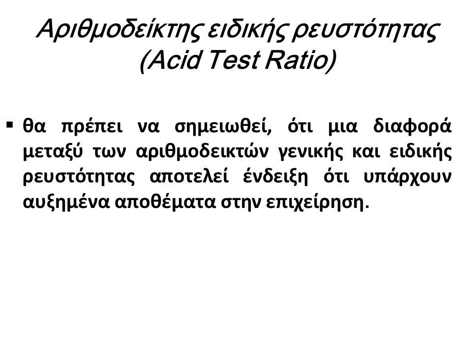 Αριθμοδείκτης ειδικής ρευστότητας (Acid Test Ratio)  θα πρέπει να σημειωθεί, ότι μια διαφορά μεταξύ των αριθμοδεικτών γενικής και ειδικής ρευστότητας αποτελεί ένδειξη ότι υπάρχουν αυξημένα αποθέματα στην επιχείρηση.