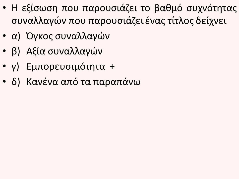 Ο αριθμός των χρεογράφων που έγιναν αντικείμενο συναλλαγών κατά τη διάρκεια ενός χρονικού διαστήματος λέγεται α)Όγκος συναλλαγών + β)Αξία συναλλαγών γ)Εμπορευσιμότητα δ)Κανένα από τα παραπάνω