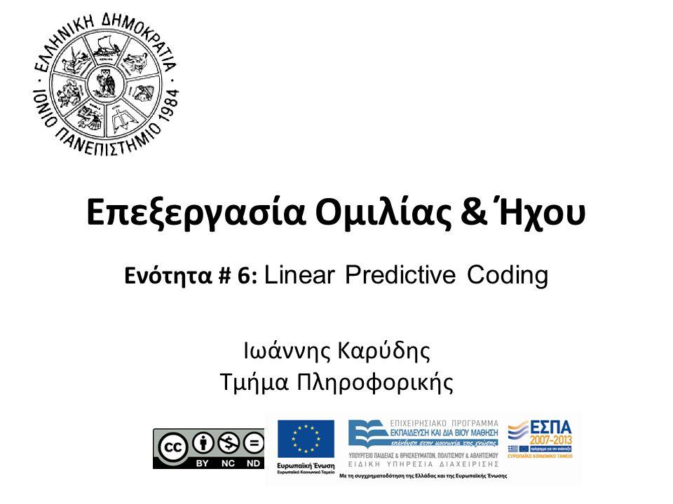 Επεξεργασία Ομιλίας & Ήχου Ενότητα # 6: Linear Predictive Coding Ιωάννης Καρύδης Τμήμα Πληροφορικής