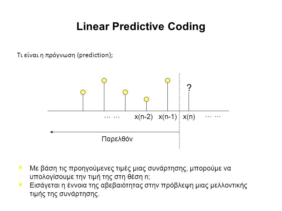 Linear Predictive Coding Τι είναι η πρόγνωση (prediction); x(n)x(n-1)x(n-2) … Παρελθόν ?  Με βάση τις προηγούμενες τιμές μιας συνάρτησης, μπορούμε να