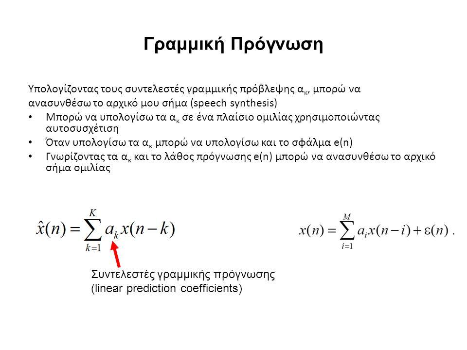 Γραμμική Πρόγνωση Υπολογίζοντας τους συντελεστές γραμμικής πρόβλεψης α κ, μπορώ να ανασυνθέσω το αρχικό μου σήμα (speech synthesis) Μπορώ να υπολογίσω