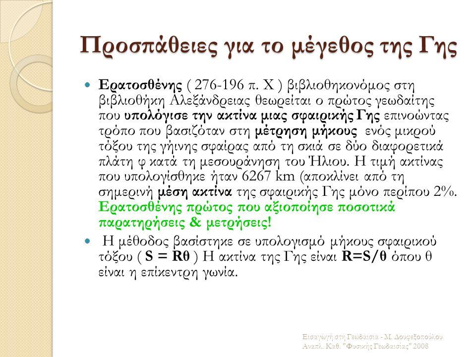Προσπάθειες για το μέγεθος της Γης Ερατοσθένης ( 276-196 π. Χ ) βιβλιοθηκονόμος στη βιβλιοθήκη Αλεξάνδρειας θεωρείται ο πρώτος γεωδαίτης που υπολόγισε