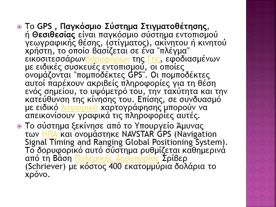  Το GPS, Παγκόσμιο Σύστημα Στιγματοθέτησης, ή Θεσιθεσίας είναι παγκόσμιο σύστημα εντοπισμού γεωγραφικής θέσης, (στίγματος), ακίνητου ή κινητού χρήστη, το οποίο βασίζεται σε ένα πλέγμα εικοσιτεσσάρωνδορυφόρων της Γης, εφοδιασμένων με ειδικές συσκευές εντοπισμού, οι οποίες ονομάζονται πομποδέκτες GPS .