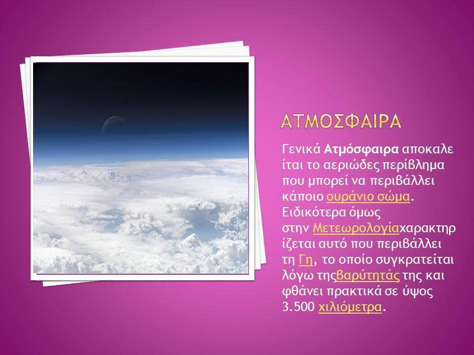 Γενικά Ατμόσφαιρα αποκαλε ίται το αεριώδες περίβλημα που μπορεί να περιβάλλει κάποιο ουράνιο σώμα. Ειδικότερα όμως στην Μετεωρολογίαχαρακτηρ ίζεται αυ
