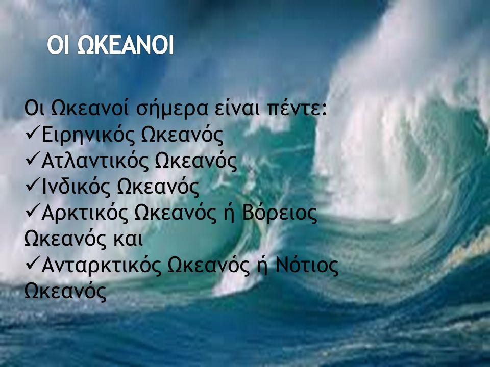 Οι Ωκεανοί σήμερα είναι πέντε: Ειρηνικός Ωκεανός Ατλαντικός Ωκεανός Ινδικός Ωκεανός Αρκτικός Ωκεανός ή Βόρειος Ωκεανός και Ανταρκτικός Ωκεανός ή Νότιος Ωκεανός