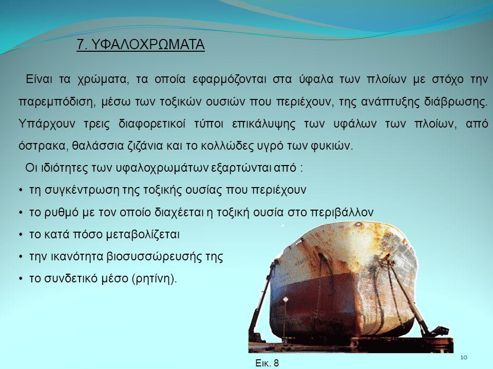 7. ΥΦΑΛΟΧΡΩΜΑΤΑ Είναι τα χρώματα, τα οποία εφαρμόζονται στα ύφαλα των πλοίων με στόχο την παρεμπόδιση, μέσω των τοξικών ουσιών που περιέχουν, της ανάπ
