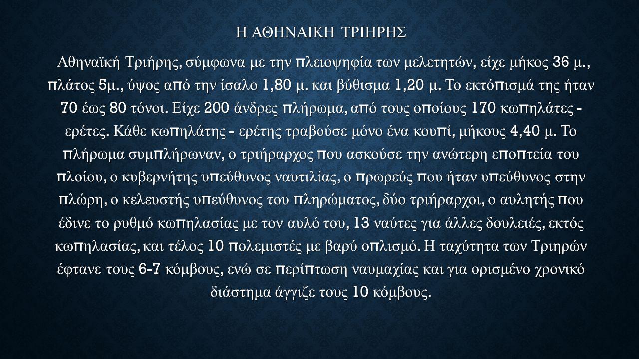 Η ΑΘΗΝΑΙΚΗ ΤΡΙΗΡΗΣ Αθηναϊκή Τριήρης, σύμφωνα με την π λειοψηφία των μελετητών, είχε μήκος 36 μ., π λάτος 5 μ., ύψος α π ό την ίσαλο 1,80 μ. και βύθισμ
