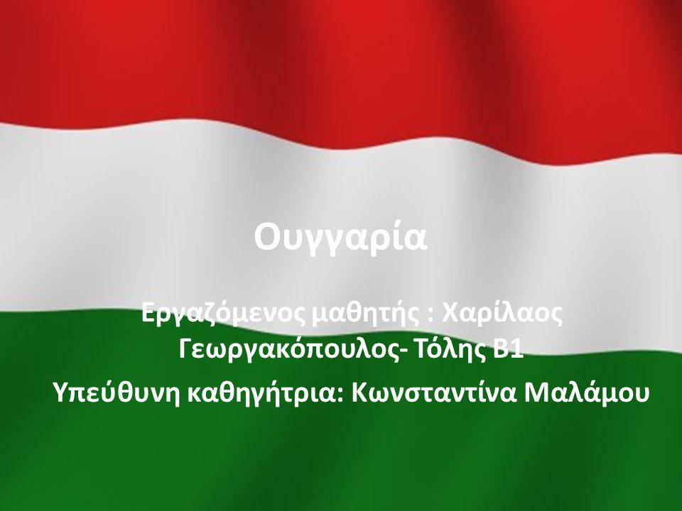 Ουγγαρία Εργαζόμενος μαθητής : Χαρίλαος Γεωργακόπουλος- Τόλης Β1 Υπεύθυνη καθηγήτρια: Κωνσταντίνα Μαλάμου
