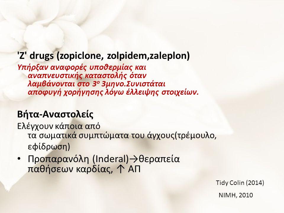 Ζ drugs (zopiclone, zolpidem,zaleplon) Υπήρξαν αναφορές υποθερμίας και αναπνευστικής καταστολής όταν λαμβάνονται στο 3 ο 3μηνο.Συνιστάται αποφυγή χορήγησης λόγω έλλειψης στοιχείων. Βήτα-Αναστολείς Ελέγχουν κάποια από τα σωματικά συμπτώματα του άγχους(τρέμουλο, εφίδρωση) Προπαρανόλη (Inderal)→θεραπεία παθήσεων καρδίας, ↑ ΑΠ Tidy Colin (2014) NIMH, 2010