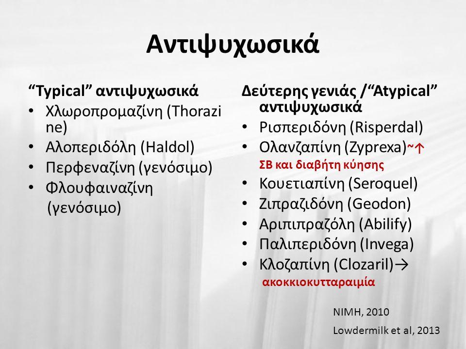 Αντιψυχωσικά Typical αντιψυχωσικά Χλωροπρομαζίνη (Thorazi ne) Αλοπεριδόλη (Haldol) Περφεναζίνη (γενόσιμο) Φλουφαιναζίνη (γενόσιμο) Δεύτερης γενιάς / Atypical αντιψυχωσικά Ρισπεριδόνη (Risperdal) Ολανζαπίνη (Zyprexa) ~↑ ΣΒ και διαβήτη κύησης  Κουετιαπίνη (Seroquel) Ζιπραζιδόνη (Geodon) Αριπιπραζόλη (Abilify) Παλιπεριδόνη (Invega) Κλοζαπίνη (Clozaril)→ ακοκκιοκυτταραιμία Lowdermilk et al, 2013 NIMH, 2010