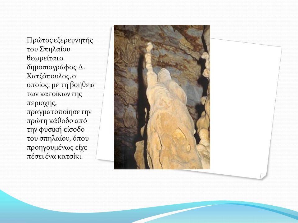 Πρώτος εξερευνητής του Σπηλαίου θεωρείται ο δημοσιογράφος Δ. Χατζόπουλος, ο οποίος, με τη βοήθεια των κατοίκων της περιοχής, πραγματοποίησε την πρώτη