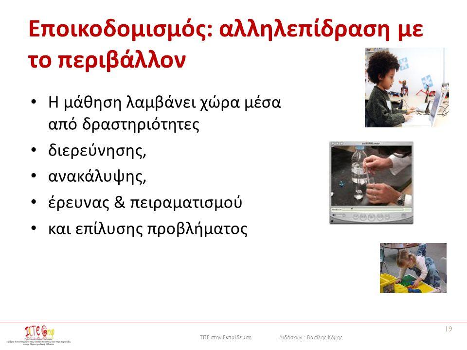 ΤΠΕ στην Εκπαίδευση Διδάσκων : Βασίλης Κόμης Εποικοδομισμός: αλληλεπίδραση με το περιβάλλον Η μάθηση λαμβάνει χώρα μέσα από δραστηριότητες διερεύνησης, ανακάλυψης, έρευνας & πειραματισμού και επίλυσης προβλήματος 19