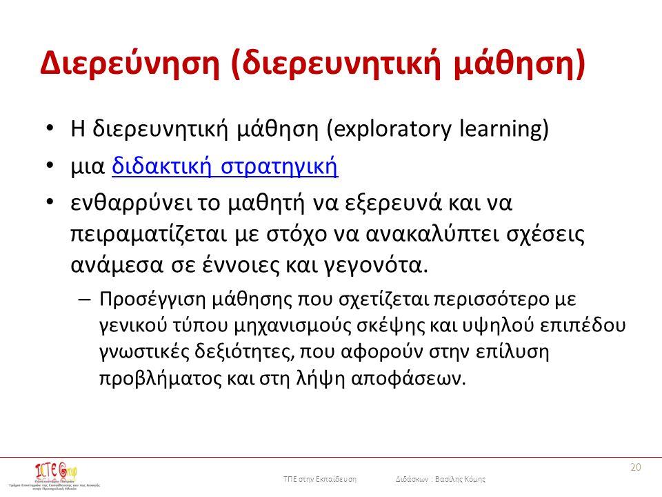 ΤΠΕ στην Εκπαίδευση Διδάσκων : Βασίλης Κόμης Διερεύνηση (διερευνητική μάθηση) H διερευνητική μάθηση (exploratory learning) μια διδακτική στρατηγικήδιδακτική στρατηγική ενθαρρύνει το μαθητή να εξερευνά και να πειραματίζεται με στόχο να ανακαλύπτει σχέσεις ανάμεσα σε έννοιες και γεγονότα.