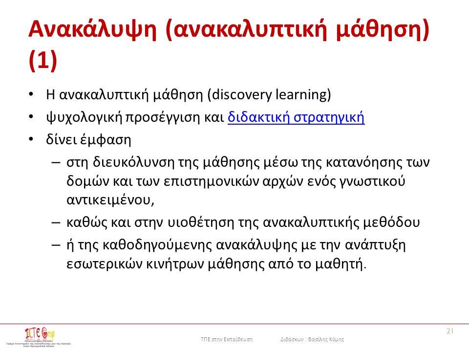 ΤΠΕ στην Εκπαίδευση Διδάσκων : Βασίλης Κόμης Ανακάλυψη (ανακαλυπτική μάθηση) (1) Η ανακαλυπτική μάθηση (discovery learning) ψυχολογική προσέγγιση και διδακτική στρατηγικήδιδακτική στρατηγική δίνει έμφαση – στη διευκόλυνση της μάθησης μέσω της κατανόησης των δομών και των επιστημονικών αρχών ενός γνωστικού αντικειμένου, – καθώς και στην υιοθέτηση της ανακαλυπτικής μεθόδου – ή της καθοδηγούμενης ανακάλυψης με την ανάπτυξη εσωτερικών κινήτρων μάθησης από το μαθητή.