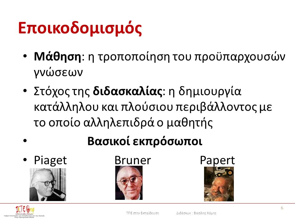 ΤΠΕ στην Εκπαίδευση Διδάσκων : Βασίλης Κόμης Εποικοδομισμός Μάθηση: η τροποποίηση του προϋπαρχουσών γνώσεων Στόχος της διδασκαλίας: η δημιουργία κατάλληλου και πλούσιου περιβάλλοντος με το οποίο αλληλεπιδρά ο μαθητής Βασικοί εκπρόσωποι Piaget Bruner Papert 6