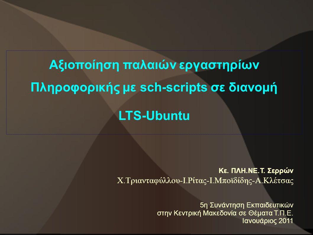 Αξιοποίηση παλαιών εργαστηρίων Πληροφορικής με sch-scripts σε διανομή LTS-Ubuntu Κε. ΠΛΗ.ΝΕ.Τ. Σερρών Χ.Τριανταφύλλου-Ι.Ρίτας-Ι.Μποϊδίδης-Α.Κλέτσας 5η