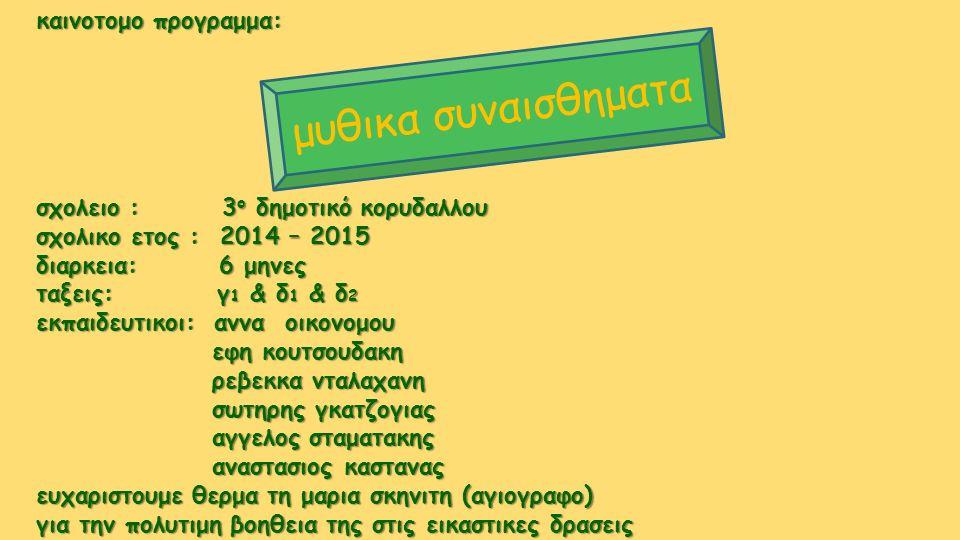 καινοτομο προγραμμα: σχολειο : 3ο δημοτικό κορυδαλλου σχολικο ετος : 2014 – 2015 διαρκεια: 6 μηνες ταξεις: γ1 & δ1 & δ2 εκπαιδευτικοι: αννα οικονομου εφη κουτσουδακη ρεβεκκα νταλαχανη σωτηρης γκατζογιας αγγελος σταματακης αναστασιος καστανας ευχαριστουμε θερμα τη μαρια σκηνιτη (αγιογραφο) για την πολυτιμη βοηθεια της στις εικαστικες δρασεις μ υ θ ι κ α σ υ ν α ι σ θ η μ α τ α