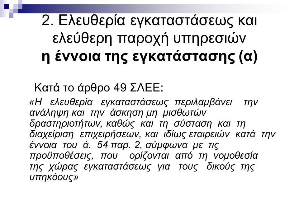2. Ελευθερία εγκαταστάσεως και ελεύθερη παροχή υπηρεσιών η έννοια της εγκατάστασης (α) Κατά το άρθρο 49 ΣΛΕΕ: «Η ελευθερία εγκαταστάσεως περιλαμβάνει