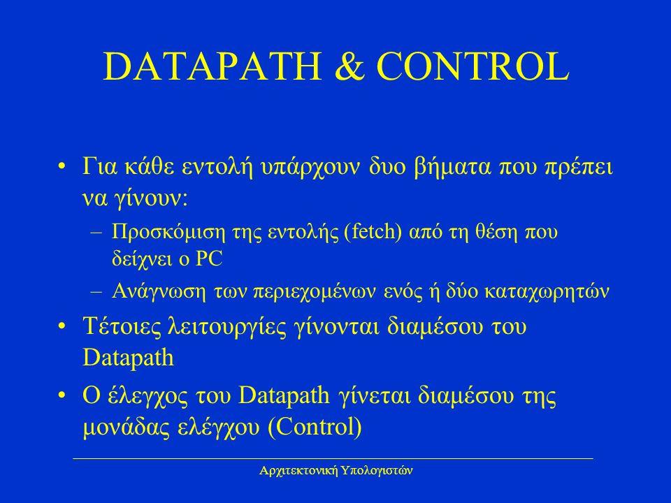 Αρχιτεκτονική Υπολογιστών DATAPATH & CONTROL Για κάθε εντολή υπάρχουν δυο βήματα που πρέπει να γίνουν: –Προσκόμιση της εντολής (fetch) από τη θέση που δείχνει ο PC –Ανάγνωση των περιεχομένων ενός ή δύο καταχωρητών Τέτοιες λειτουργίες γίνονται διαμέσου του Datapath Ο έλεγχος του Datapath γίνεται διαμέσου της μονάδας ελέγχου (Control)