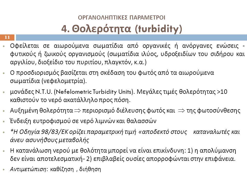 ΟΡΓΑΝΟΛΗΠΤΙΚΕΣ ΠΑΡΑΜΕΤΡΟΙ 4. Θολερότητα (turbidity) 11 Οφείλεται σε αιωρούμενα σωματίδια από οργανικές ή ανόργανες ενώσεις - φυτικούς ή ζωικούς οργανι
