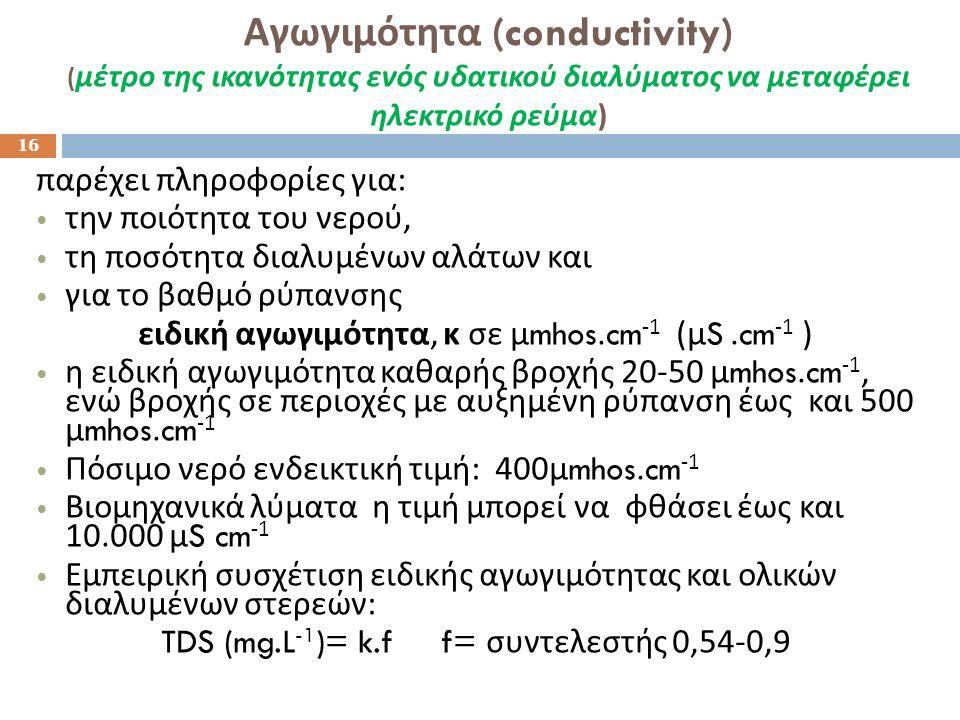 Αγωγιμότητα (conductivity) ( μέτρο της ικανότητας ενός υδατικού διαλύματος να μεταφέρει ηλεκτρικό ρεύμα ) 16 παρέχει πληροφορίες για : την ποιότητα του νερού, τη ποσότητα διαλυμένων αλάτων και για το βαθμό ρύπανσης ειδική αγωγιμότητα, κ σε μ mhos.cm -1 ( μ S.cm -1 ) η ειδική αγωγιμότητα καθαρής βροχής 20-50 μ mhos.cm -1, ενώ βροχής σε περιοχές με αυξημένη ρύπανση έως και 500 μ mhos.cm -1 Πόσιμο νερό ενδεικτική τιμή : 400 μ mhos.cm -1 Βιομηχανικά λύματα η τιμή μπορεί να φθάσει έως και 10.000 μ S cm -1 Εμπειρική συσχέτιση ειδικής αγωγιμότητας και ολικών διαλυμένων στερεών : TDS (mg.L -1 )= k.f f= συντελεστής 0,54-0,9