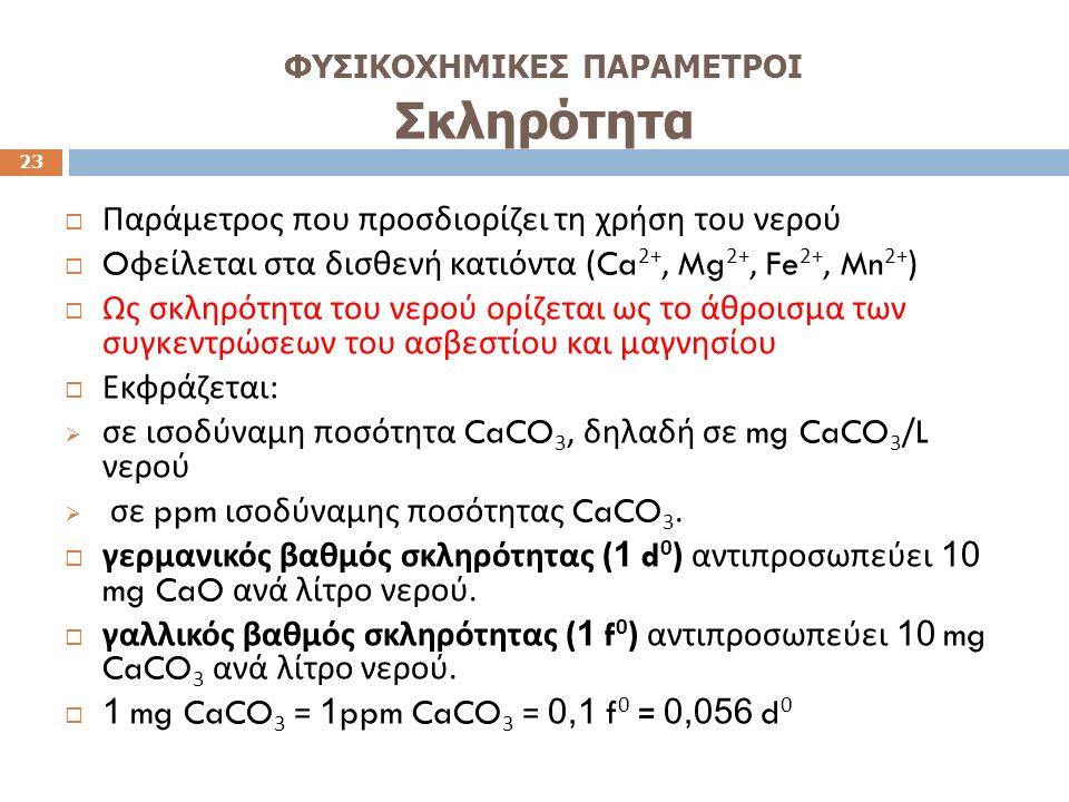 ΦΥΣΙΚΟΧΗΜΙΚΕΣ ΠΑΡΑΜΕΤΡΟΙ Σκληρότητα 23  Παράμετρος που προσδιορίζει τη χρήση του νερού  O φείλεται στα δισθενή κατιόντα (Ca 2+, Mg 2+, Fe 2+, Mn 2+ )  Ως σκληρότητα του νερού ορίζεται ως το άθροισμα των συγκεντρώσεων του ασβεστίου και μαγνησίου  Εκφράζεται :  σε ισοδύναμη ποσότητα CaCO 3, δηλαδή σε mg CaCO 3 /L νερού  σε ppm ισοδύναμης ποσότητας CaCO 3.