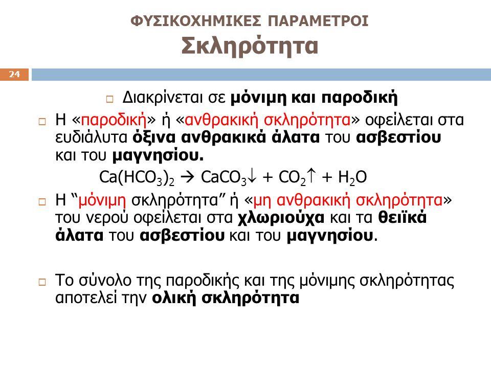 ΦΥΣΙΚΟΧΗΜΙΚΕΣ ΠΑΡΑΜΕΤΡΟΙ Σκληρότητα 24  Διακρίνεται σε μόνιμη και παροδική  Η «παροδική» ή «ανθρακική σκληρότητα» οφείλεται στα ευδιάλυτα όξινα ανθρακικά άλατα του ασβεστίου και του μαγνησίου.
