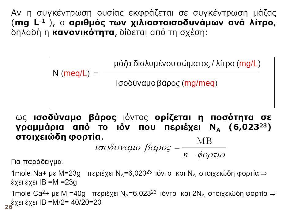 26 μάζα διαλυμένου σώματος / λίτρο (mg/L) Ν (meq/L) = Ισοδύναμο βάρος (mg/meq) Αν η συγκέντρωση ουσίας εκφράζεται σε συγκέντρωση μάζας (mg L -1 ), ο αριθμός των χιλιοστοισοδυνάμων ανά λίτρο, δηλαδή η κανονικότητα, δίδεται από τη σχέση: ως ισοδύναμο βάρος ιόντος ορίζεται η ποσότητα σε γραμμάρια από το ιόν που περιέχει Ν Α (6,023 23 ) στοιχειώδη φορτία.