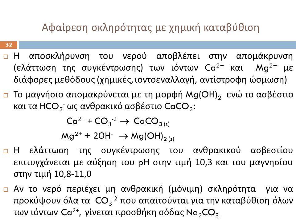 Αφαίρεση σκληρότητας με χημική καταβύθιση 32  Η αποσκλήρυνση του νερού αποβλέπει στην απομάκρυνση ( ελάττωση της συγκέντρωσης ) των ιόντων Ca 2+ και Mg 2+ με διάφορες μεθόδους ( χημικές, ιοντοεναλλαγή, αντίστροφη ώσμωση )  Το μαγνήσιο απομακρύνεται με τη μορφή Mg(OH) 2 ενώ το ασβέστιο και τα HCO 3 - ως ανθρακικό ασβέστιο CaCO 3 : Ca 2+ + CO 3 -2  CaCO 3 (s) Mg 2+ + 2 ΟΗ -  Mg(OH) 2 (s)  Η ελάττωση της συγκέντρωσης του ανθρακικού ασβεστίου επιτυγχάνεται με αύξηση του pH στην τιμή 10,3 και του μαγνησίου στην τιμή 10,8-11,0  Αν το νερό περιέχει μη ανθρακική ( μόνιμη ) σκληρότητα για να προκύψουν όλα τα CO 3 -2 που απαιτούνται για την καταβύθιση όλων των ιόντων Ca 2+, γίνεται προσθήκη σόδας Na 2 CO 3.